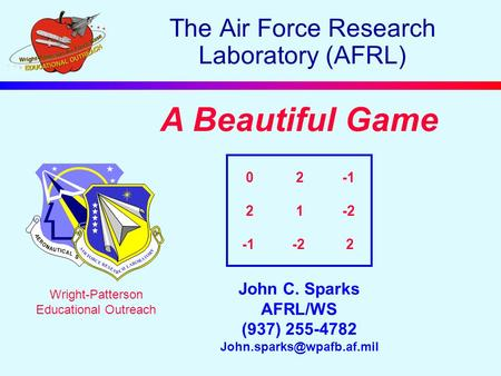 A Beautiful Game John C. Sparks AFRL/WS (937) 255-4782 Wright-Patterson Educational Outreach The Air Force Research Laboratory.