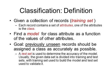 Classification: Definition Given a collection of records (training set ) –Each record contains a set of attributes, one of the attributes is the class.