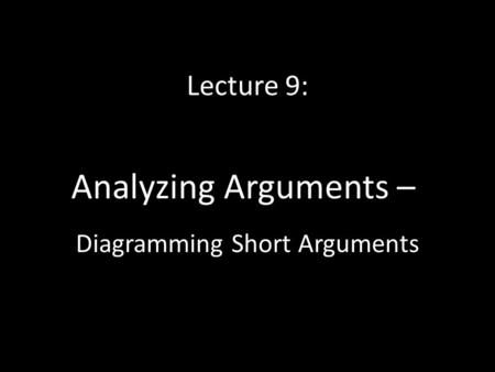 Lecture 9: Analyzing Arguments – Diagramming Short Arguments.