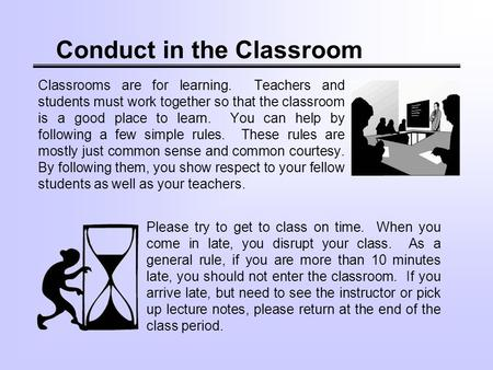 Conduct in the Classroom Classrooms are for learning. Teachers and students must work together so that the classroom is a good place to learn. You can.