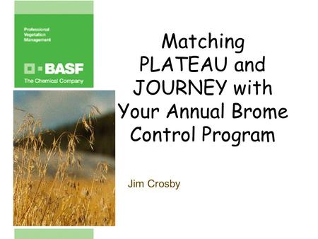 Matching PLATEAU and JOURNEY with Your Annual Brome Control Program Jim Crosby.