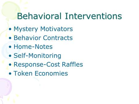 Behavioral Interventions Mystery Motivators Behavior Contracts Home-Notes Self-Monitoring Response-Cost Raffles Token Economies.