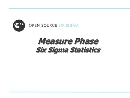 Measure Phase Six Sigma Statistics. © OpenSourceSixSigma, LLCOSSS LSS Green Belt v9.1 - Measure Phase 2 Six Sigma Statistics Descriptive Statistics Normal.