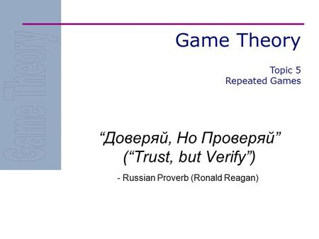 "Game Theory ""Доверяй, Но Проверяй"" (""Trust, but Verify"") - Russian Proverb (Ronald Reagan) Topic 5 Repeated Games."
