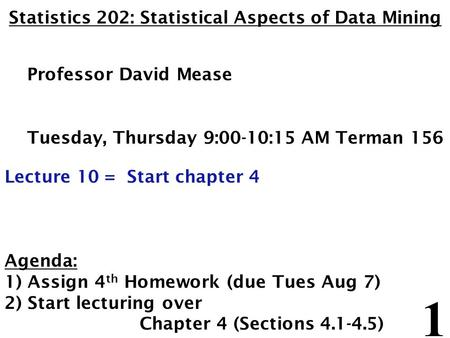 1 Statistics 202: Statistical Aspects of Data Mining Professor David Mease Tuesday, Thursday 9:00-10:15 AM Terman 156 Lecture 10 = Start chapter 4 Agenda: