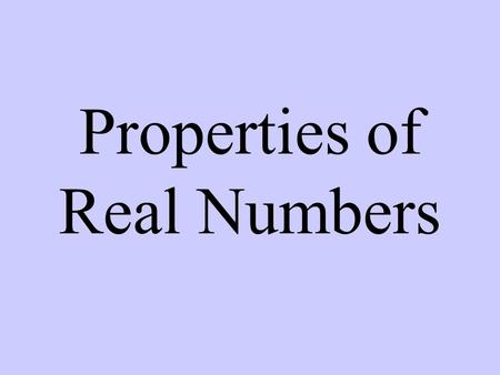 Properties of Real Numbers. Commutative Property of + or x 1 + 2 = 2 + 1 or 2  3 = 3  2 Two numbers switch places. Associative Property of + or x 1.