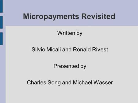 Micropayments Revisited Written by Silvio Micali and Ronald Rivest Presented by Charles Song and Michael Wasser.