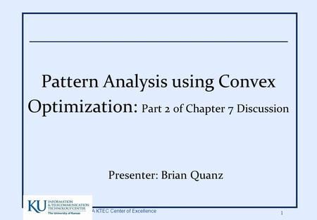 A KTEC Center of Excellence 1 Pattern Analysis using Convex Optimization: Part 2 of Chapter 7 Discussion Presenter: Brian Quanz.