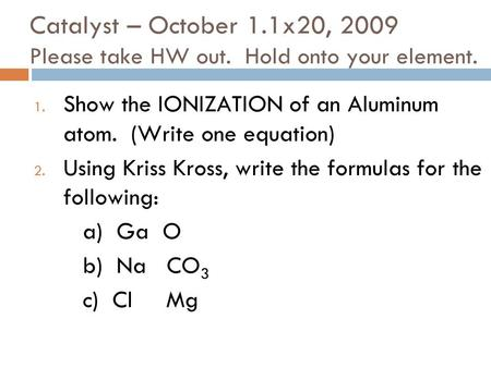 Catalyst – October 1.1x20, 2009 Please take HW out. Hold onto your element. 1. Show the IONIZATION of an Aluminum atom. (Write one equation) 2. Using.