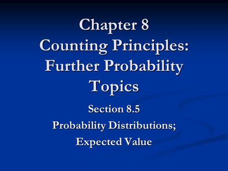Chapter 8 Counting Principles: Further Probability Topics Section 8.5 Probability Distributions; Expected Value.