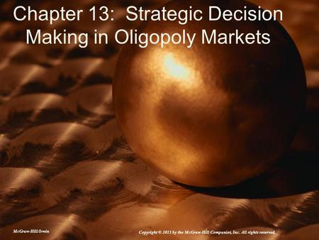 Chapter 13: Strategic Decision Making in Oligopoly Markets McGraw-Hill/Irwin Copyright © 2011 by the McGraw-Hill Companies, Inc. All rights reserved.