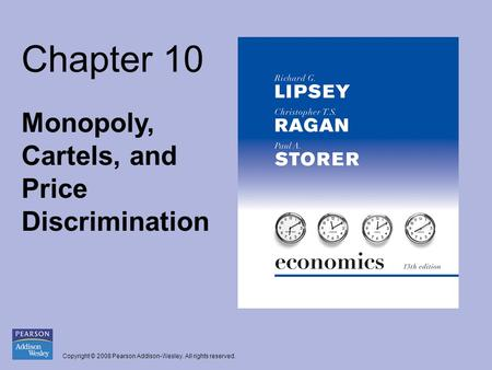 Copyright © 2008 Pearson Addison-Wesley. All rights reserved. Chapter 10 Monopoly, Cartels, and Price Discrimination.