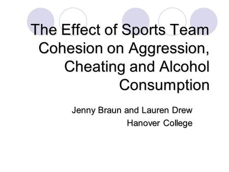 The Effect of Sports Team Cohesion on Aggression, Cheating and Alcohol Consumption Jenny Braun and Lauren Drew Hanover College.