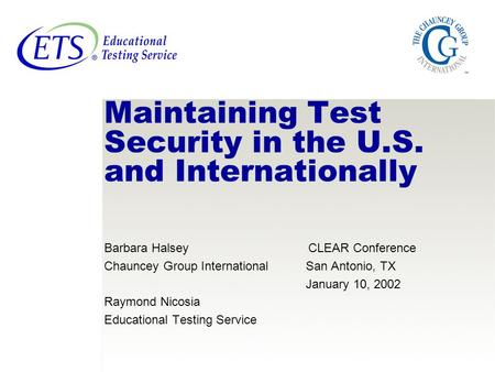 Maintaining Test Security in the U.S. and Internationally Barbara Halsey CLEAR Conference Chauncey Group International San Antonio, TX January 10, 2002.
