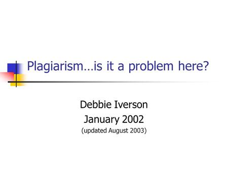 Plagiarism…is it a problem here? Debbie Iverson January 2002 (updated August 2003)