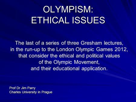 OLYMPISM: ETHICAL ISSUES The last of a series of three Gresham lectures, in the run-up to the London Olympic Games 2012, that consider the ethical and.