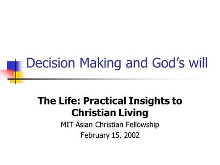 Decision Making and God's will The Life: Practical Insights to Christian Living MIT Asian Christian Fellowship February 15, 2002.