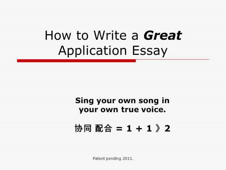 Patent pending 2011. How to Write a Great Application Essay Sing your own song in your own true voice. 协同 配合 = 1 + 1 》 2.