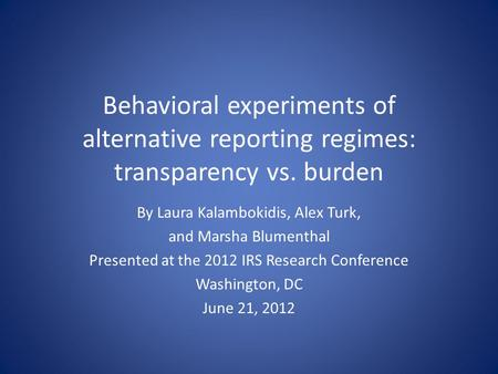 Behavioral experiments of alternative reporting regimes: transparency vs. burden By Laura Kalambokidis, Alex Turk, and Marsha Blumenthal Presented at the.