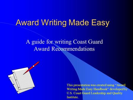 "Award Writing Made Easy A guide for writing Coast Guard Award Recommendations This presentation was created using ""Award Writing Made Easy Handbook"" developed."