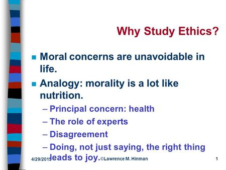 4/29/2015 ©Lawrence M. Hinman1 Why Study Ethics? n Moral concerns are unavoidable in life. n Analogy: morality is a lot like nutrition. –Principal concern: