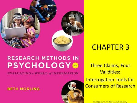 © 2015 by W. W. Norton & Company CHAPTER 3 Three Claims, Four Validities: Interrogation Tools for Consumers of Research.