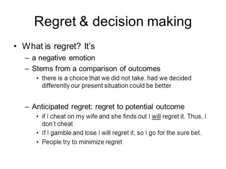 Regret & decision making What is regret? It's –a negative emotion –Stems from a comparison of outcomes there is a choice that we did not take. had we decided.