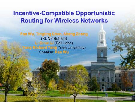 Incentive-Compatible Opportunistic Routing for Wireless Networks Fan Wu, Tingting Chen, Sheng Zhong (SUNY Buffalo) Li Erran Li Li Erran Li (Bell Labs)