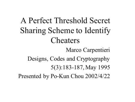 A Perfect Threshold Secret Sharing Scheme to Identify Cheaters Marco Carpentieri Designs, Codes and Cryptography 5(3):183-187, May 1995 Presented by Po-Kun.
