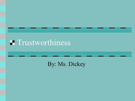 Trustworthiness By: Ms. Dickey. What is Trustworthiness??? Deserving of trust or confidence Dependable Reliable Is trustworthiness something that you.