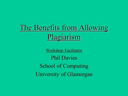 The Benefits from Allowing Plagiarism Workshop Facilitator Phil Davies School of Computing University of Glamorgan.
