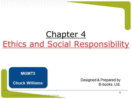 Copyright ©2011 by Cengage Learning. All rights reserved 1 Chapter 4 Ethics and Social Responsibility Designed & Prepared by B-books, Ltd. MGMT3 Chuck.