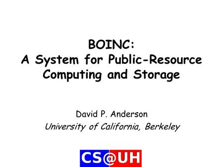 BOINC: A System for Public-Resource Computing and Storage David P. Anderson University of California, Berkeley.