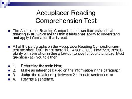 Accuplacer Reading Comprehension Test The Accuplacer Reading Comprehension section tests critical thinking skills, which means that it tests ones ability.