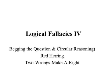 Logical Fallacies IV Begging the Question & Circular Reasoning)
