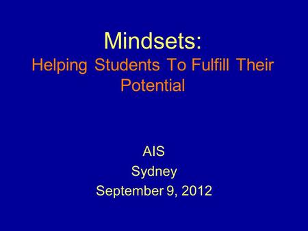 Mindsets: Helping Students To Fulfill Their Potential AIS Sydney September 9, 2012.