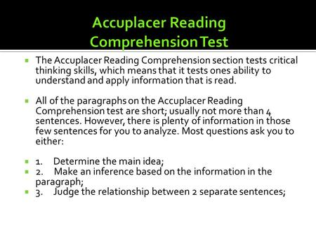 TThe Accuplacer Reading Comprehension section tests critical thinking skills, which means that it tests ones ability to understand and apply information.