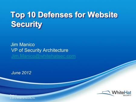 1 Page © 2012 WhiteHat Security, Inc. 1 Top 10 Defenses for Website Security Jim Manico VP of Security Architecture June 2012.