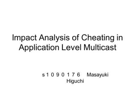 Impact Analysis of Cheating in Application Level Multicast s 1090176 Masayuki Higuchi.