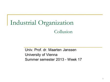 1 Industrial Organization Collusion Univ. Prof. dr. Maarten Janssen University of Vienna Summer semester 2013 - Week 17.