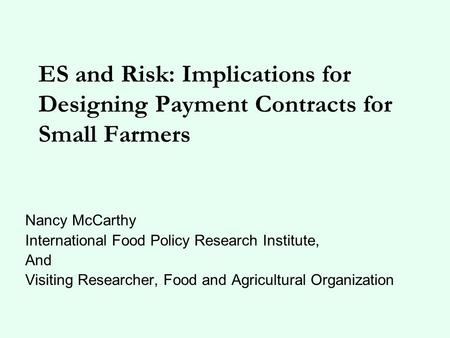 ES and Risk: Implications for Designing Payment Contracts for Small Farmers Nancy McCarthy International Food Policy Research Institute, And Visiting Researcher,