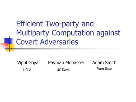 Efficient Two-party and Multiparty Computation against Covert Adversaries Vipul Goyal Payman Mohassel Adam Smith Penn Sate UCLAUC Davis.