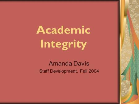 Academic Integrity Amanda Davis Staff Development, Fall 2004.