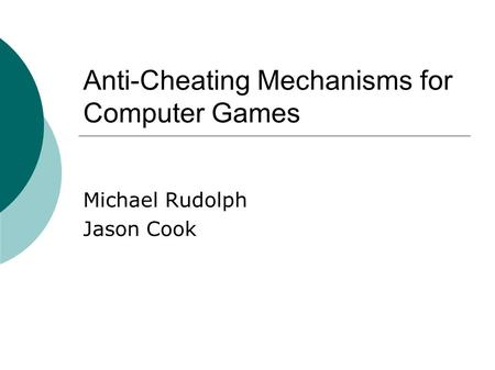 Anti-Cheating Mechanisms for Computer Games Michael Rudolph Jason Cook.