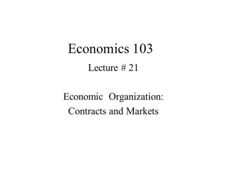 Economics 103 Lecture # 21 Economic Organization: Contracts and Markets.