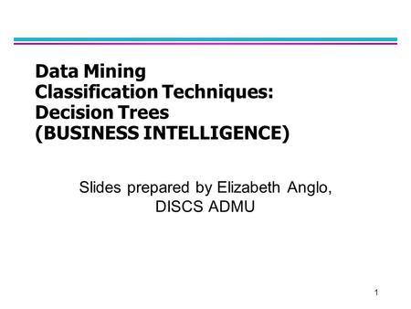 1 Data Mining Classification Techniques: Decision Trees (BUSINESS INTELLIGENCE) Slides prepared by Elizabeth Anglo, DISCS ADMU.