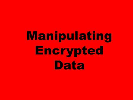 Manipulating Encrypted Data. You store your data in the cloud, encrypted of course. You want to use the computing power of the cloud to analyze your data.