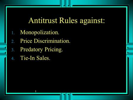 1 Antitrust Rules against: 1. Monopolization. 2. Price Discrimination. 3. Predatory Pricing. 4. Tie-In Sales.