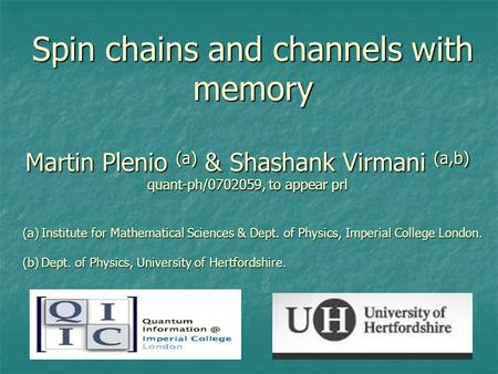 Spin chains and channels with memory Martin Plenio (a) & Shashank Virmani (a,b) quant-ph/0702059, to appear prl (a)Institute for Mathematical Sciences.