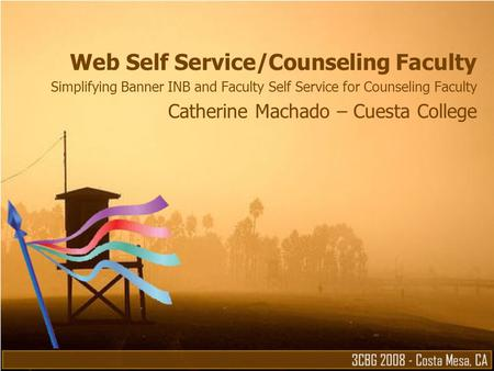 Web Self Service/Counseling Faculty Simplifying Banner INB and Faculty Self Service for Counseling Faculty Catherine Machado – Cuesta College.